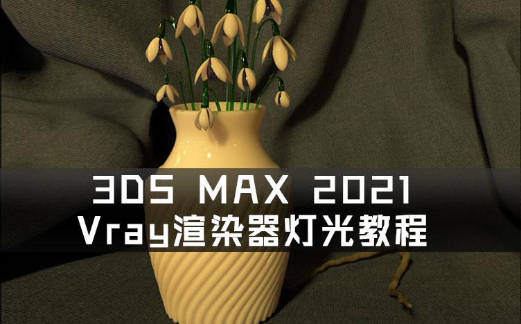 3DS MAX 2021 Vray渲染器灯光教程 源文件及素材